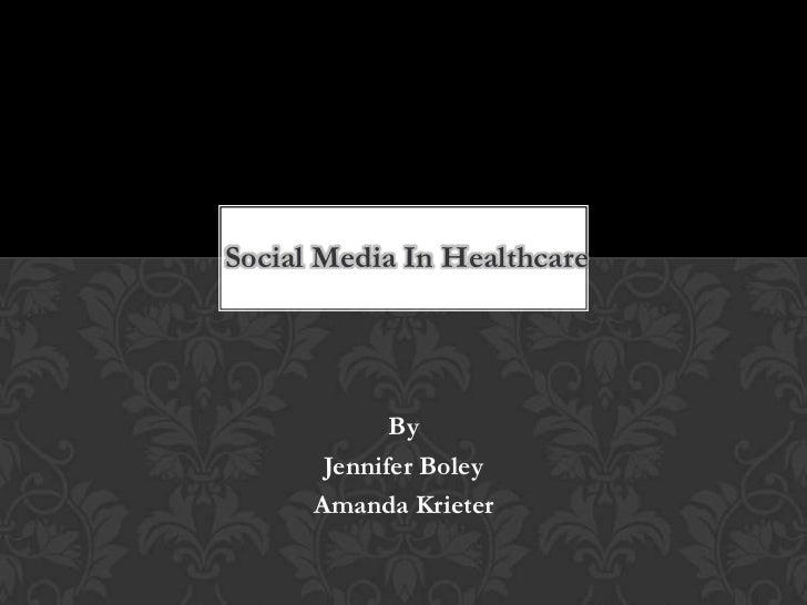 Social Media In Healthcare<br />By<br />Jennifer Boley<br />Amanda Krieter<br />