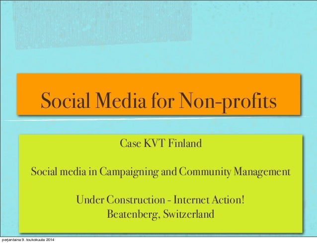 Social Media for Non-profits Case KVT Finland Social media in Campaigning and Community Management Under Construction - In...