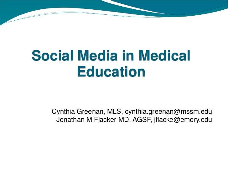 Social Media in Medical       Education  Cynthia Greenan, MLS, cynthia.greenan@mssm.edu   Jonathan M Flacker MD, AGSF, jfl...