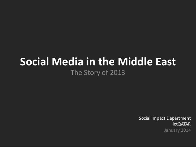 Social Media in the Middle East The Story of 2013 Social Impact Department ictQATAR January 2014