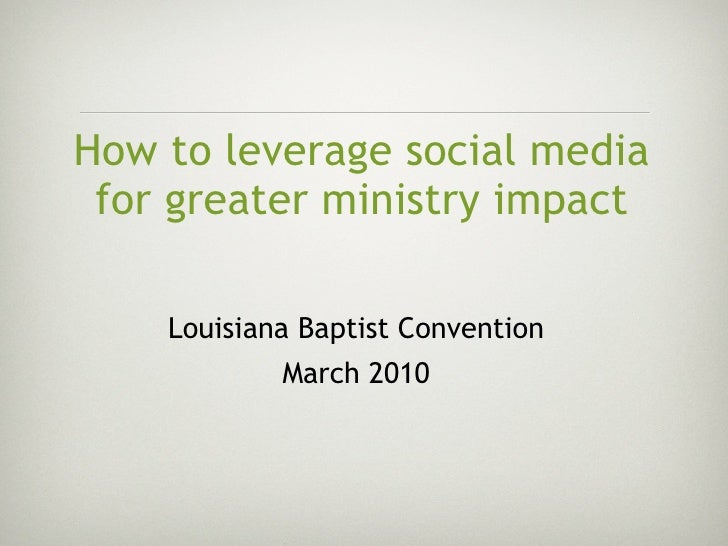 How to leverage social media  for greater ministry impact      Louisiana Baptist Convention             March 2010