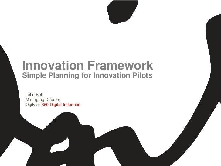 Innovation FrameworkSimple Planning for Innovation PilotsJohn BellManaging DirectorOgilvy's 360 Digital Influence