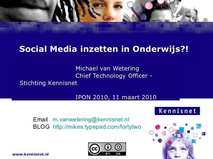 Social Media inzetten in Onderwijs?! Michael van Wetering Chief Technology Officer - Stichting Kennisnet IPON 2010, 11 maa...
