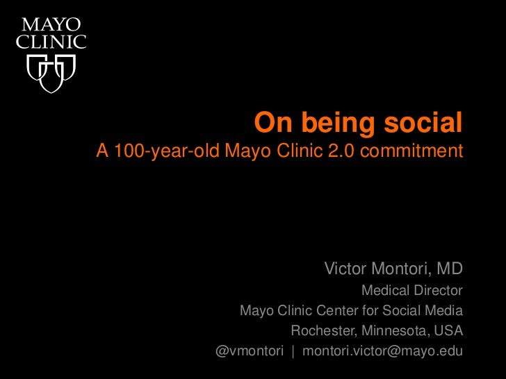On being socialA 100-year-old Mayo Clinic 2.0 commitment<br />Victor Montori, MD<br />Medical Director<br />Mayo Clinic Ce...