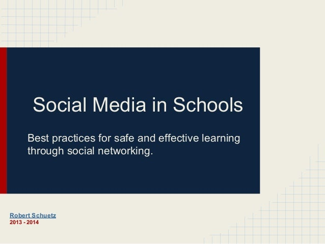 Social Media in Schools Best practices for safe and effective learning through social networking.  Robert Schuetz 2013 - 2...
