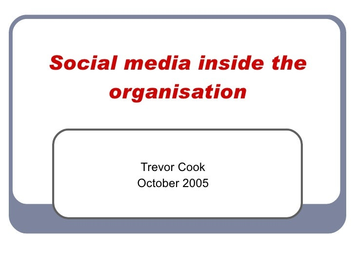 Social media inside the organisation Trevor Cook October 2005