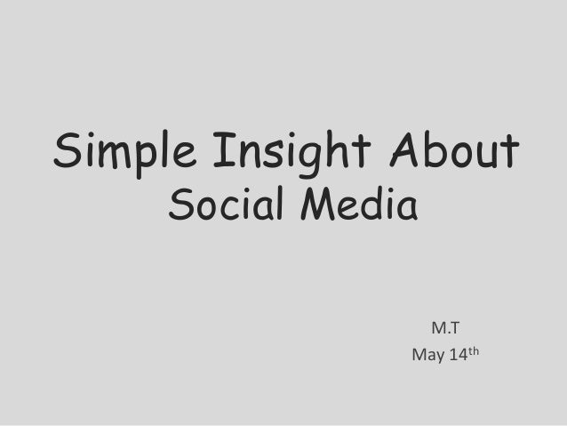 Simple Insight About    Social Media                M.T               May 14th