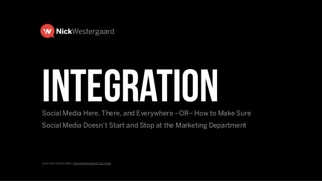 nick westergaard | branddrivendigital.com integrationSocial Media Here, There, and Everywhere –OR– How to Make Sure 