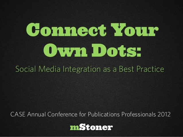 Connect Your      Own Dots: Social Media Integration as a Best PracticeCASE Annual Conference for Publications Professiona...