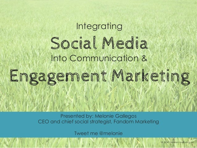 Integrating Social Media Into Communication & Engagement Marketing © 2014 Fandom Marketing, Inc. Presented by: Melonie Gal...