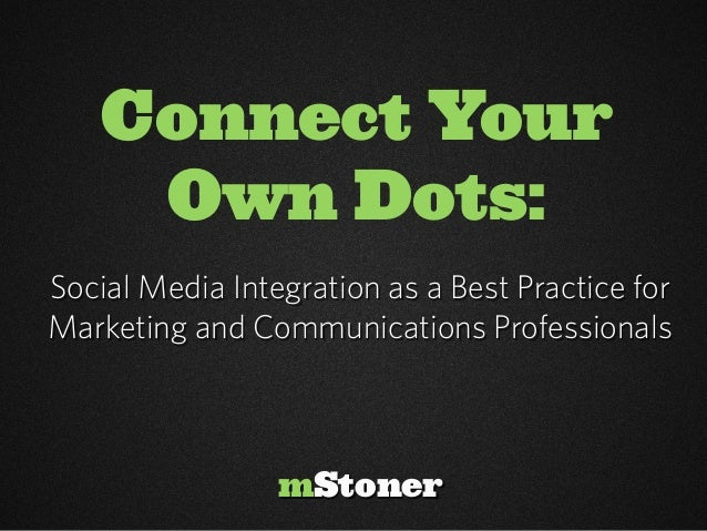 Connect Your     Own Dots:Social Media Integration as a Best Practice forMarketing and Communications Professionals       ...