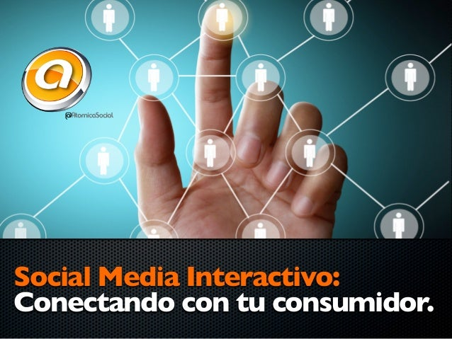 Social Media Interactivo:Conectando con tu consumidor.