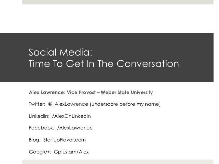 Social Media:Time To Get In The ConversationAlex Lawrence: Vice Provost – Weber State UniversityTwitter: @_AlexLawrence (u...