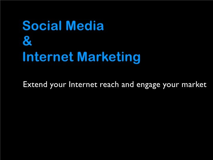 Social Media & Internet Marketing Extend your Internet reach and engage your market