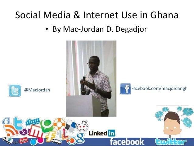 Social Media & Internet Use in Ghana • By Mac-Jordan D. Degadjor @MacJordan Facebook.com/macjordangh