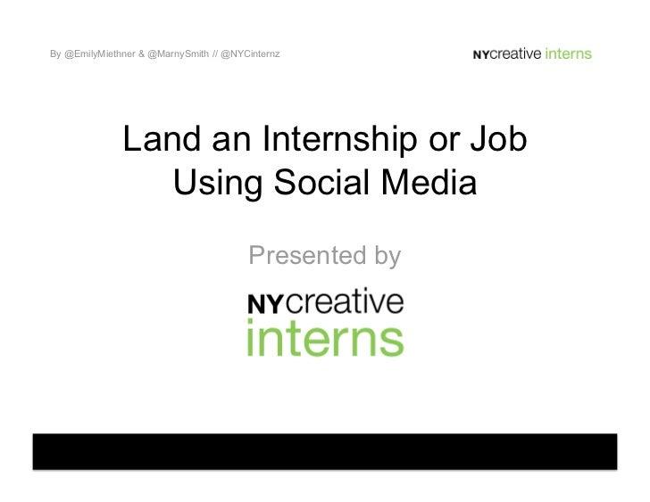 By @EmilyMiethner & @MarnySmith // @NYCinternz              Land an Internship or Job                 Using Social Media  ...
