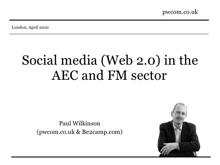 Social media (Web 2.0) in the AEC and FM sector   Paul Wilkinson (pwcom.co.uk & Be2camp.com)