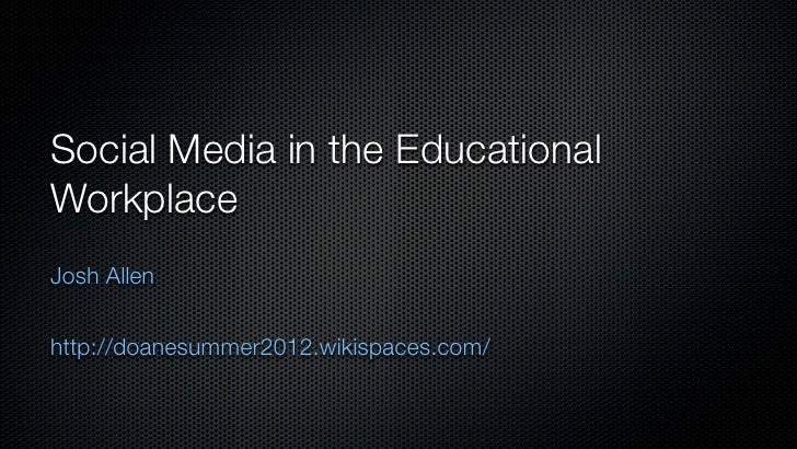 Social Media in the EducationalWorkplaceJosh Allenhttp://doanesummer2012.wikispaces.com/