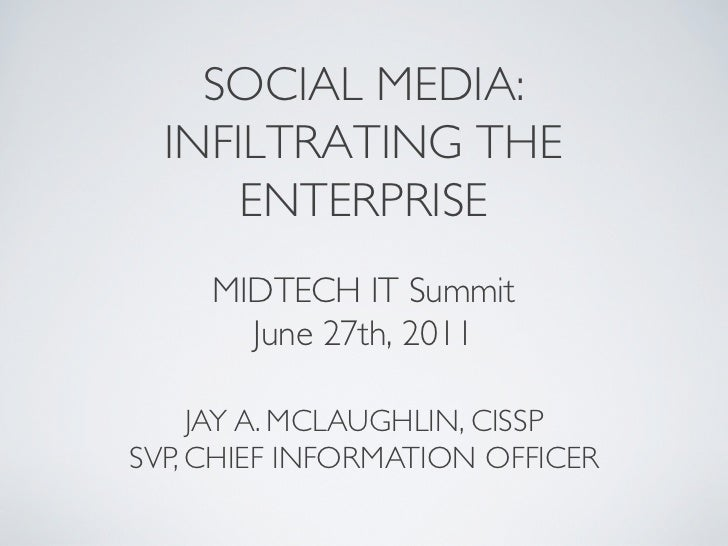 SOCIAL MEDIA:  INFILTRATING THE      ENTERPRISE	     MIDTECH IT Summit	       June 27th, 2011	     JAY A. MCLAUGHLIN, CISS...
