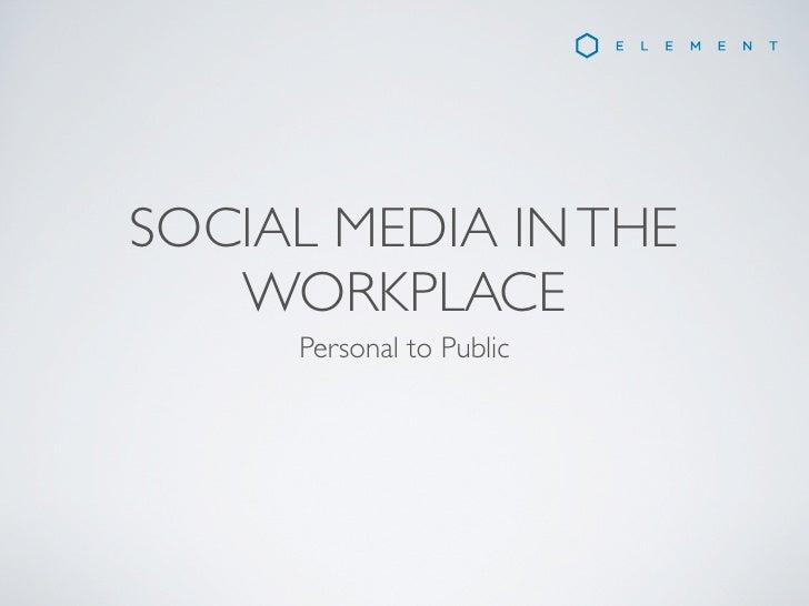 SOCIAL MEDIA IN THE   WORKPLACE     Personal to Public