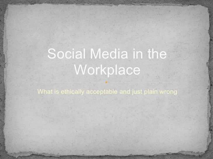 Social Media in the       WorkplaceWhat is ethically acceptable and just plain wrong