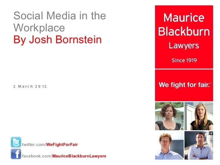 Social Media in the Workplace By Josh Bornstein 2 March 2012 twitter.com/ WeFightForFair facebook.com/ MauriceBlackburnLaw...