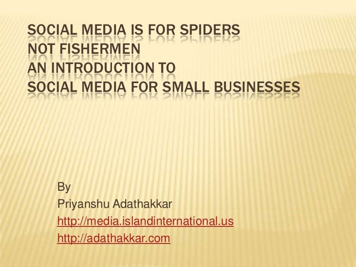 Social Media is for Spiders not Fishermen An Introduction to Social Media for Small Businesses<br />By<br />PriyanshuAdath...