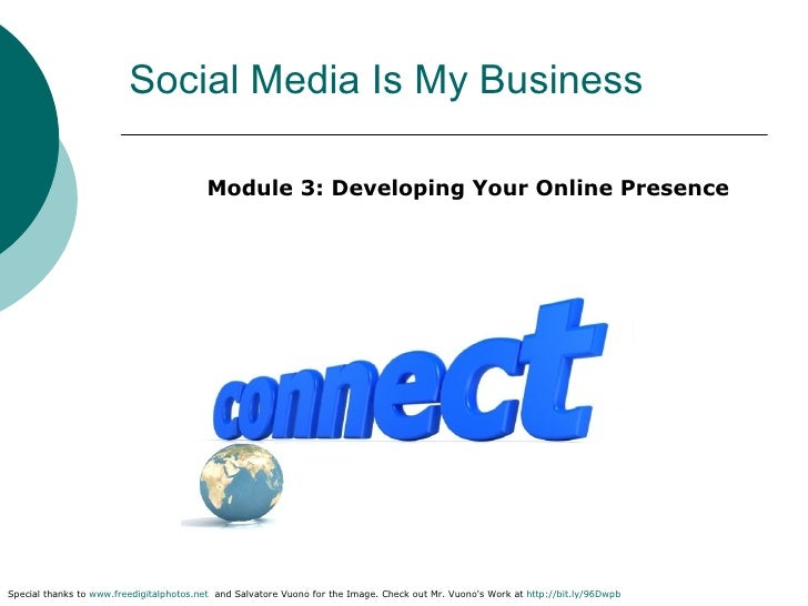 Social Media Is My Business <ul><li>Module 3: Developing Your Online Presence </li></ul>Special thanks to  www.freedigital...