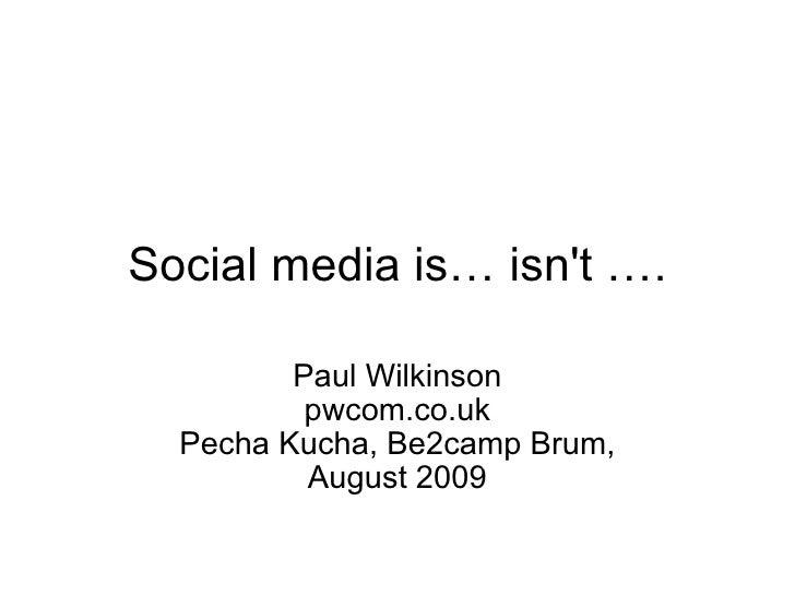 Social media is… isn't …. Paul Wilkinson pwcom.co.uk Pecha Kucha, Be2camp Brum, August 2009