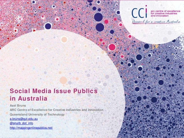 Social Media Issue Publics in Australia Axel Bruns ARC Centre of Excellence for Creative Industries and Innovation Queensl...