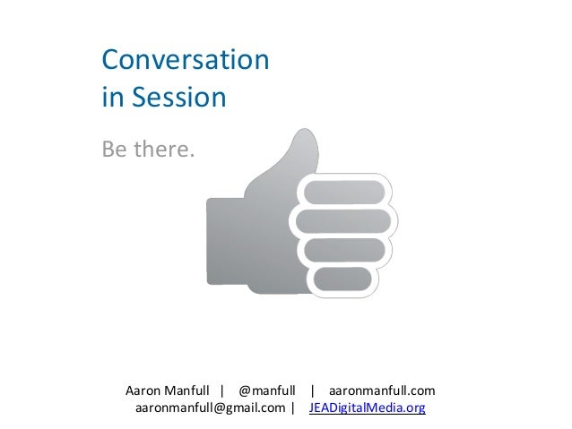 Aaron Manfull | @manfull | aaronmanfull.com aaronmanfull@gmail.com | JEADigitalMedia.org Conversation in Session Be there.