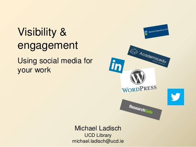 Visibility & engagement Using social media for your work Michael Ladisch UCD Library michael.ladisch@ucd.ie