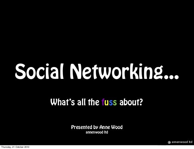 Social Networking... What's all the fuss about? Presented by Anne Wood annenwood ltd Screen shot 2010-10-04 at 18.19.50 an...
