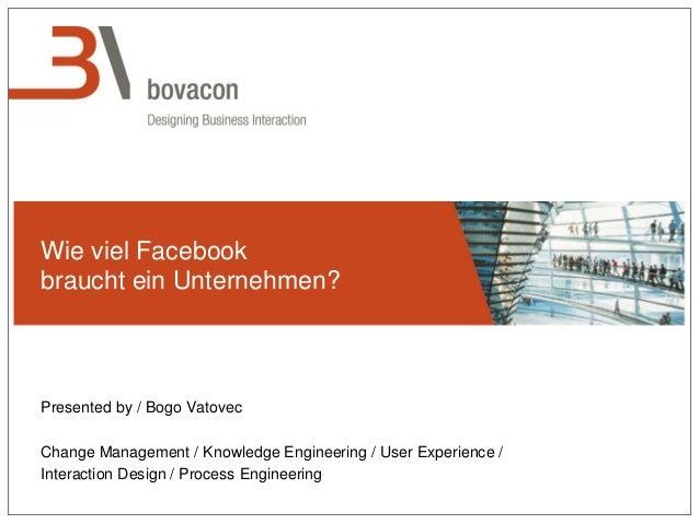 Wie viel Facebook braucht ein Unternehmen? Presented by / Bogo Vatovec Change Management / Knowledge Engineering / User Ex...