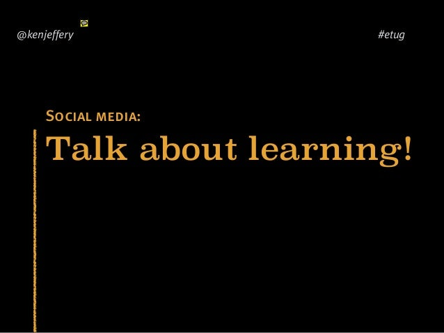 Talk about learning! @kenjeffery #etug Social media: