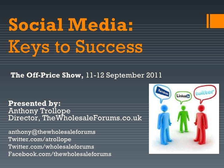 Social Media:   Keys to Success Presented by:  Anthony Trollope Director, TheWholesaleForums.co.uk [email_address] Twitter...