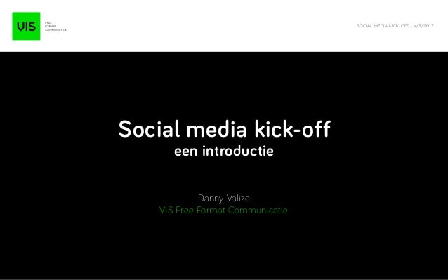 SOCIAL MEDIA KICK-OFF - V/3/2013    Social media kick-off           een introductie                 Danny Valize        VI...