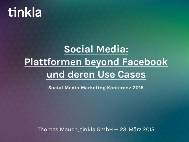 Social Media Marketing Konferenz 2015 Social Media: Plattformen beyond Facebook und deren Use Cases Thomas Mauch, tinkla G...