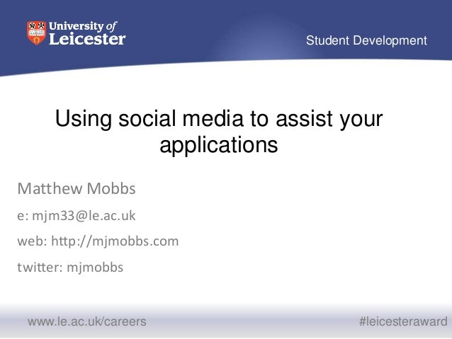 www.le.ac.uk/careers #leicesteraward Student Development Using social media to assist your applications Matthew Mobbs e: m...