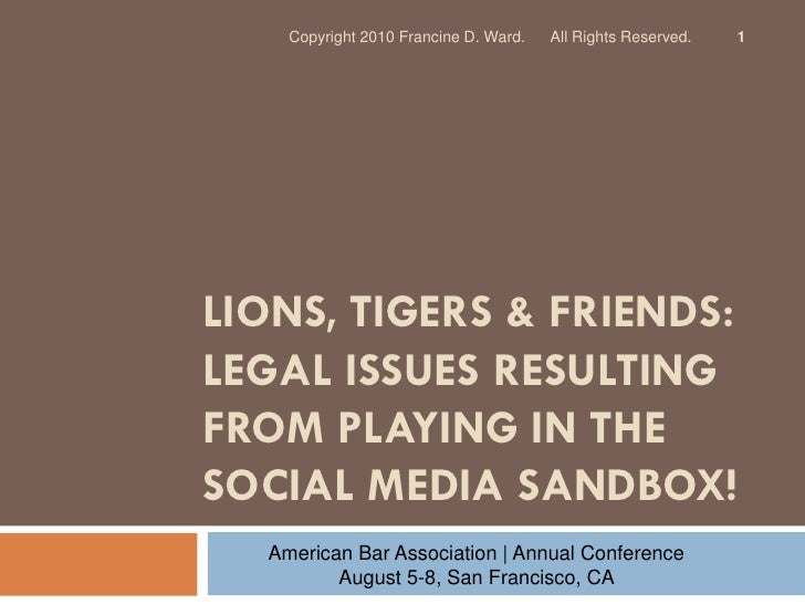 Copyright 2010 Francine D. Ward.   All Rights Reserved.   1     LIONS, TIGERS & FRIENDS: LEGAL ISSUES RESULTING FROM PLAYI...