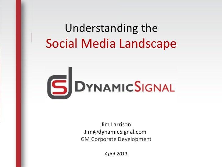 Understanding theSocial Media Landscape                   Jim Larrison              Jim@dynamicSignal.com             GM C...