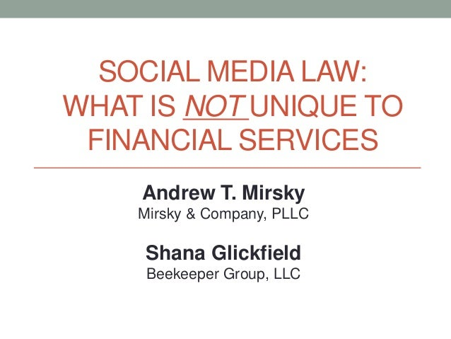 Andrew T. Mirsky Mirsky & Company, PLLC Shana Glickfield Beekeeper Group, LLC SOCIAL MEDIA LAW: WHAT IS NOT UNIQUE TO FINA...