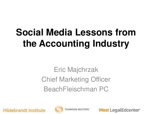 Social Media Lessons from the Accounting Industry Eric Majchrzak Chief Marketing Officer BeachFleischman PC