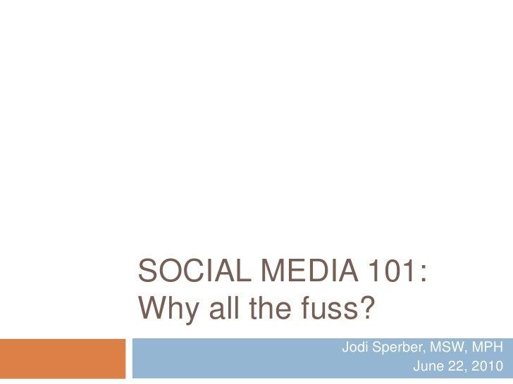 Social Media 101:Why all the fuss?<br />Jodi Sperber, MSW, MPH<br />June 22, 2010<br />