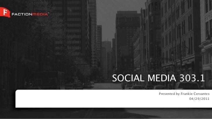 SOCIAL MEDIA 303.1         Presented by Frankie Cervantes                           04/29/2011