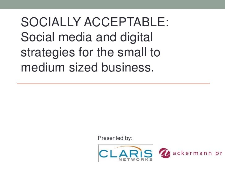 SOCIALLY ACCEPTABLE:<br />Social media and digital strategies for the small to medium sized business.<br />Presented by:<b...