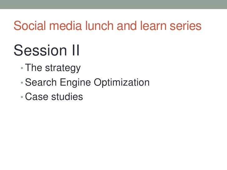 Social media lunch and learn series<br />Session II<br />The strategy<br />Search Engine Optimization<br />Case studies<br />