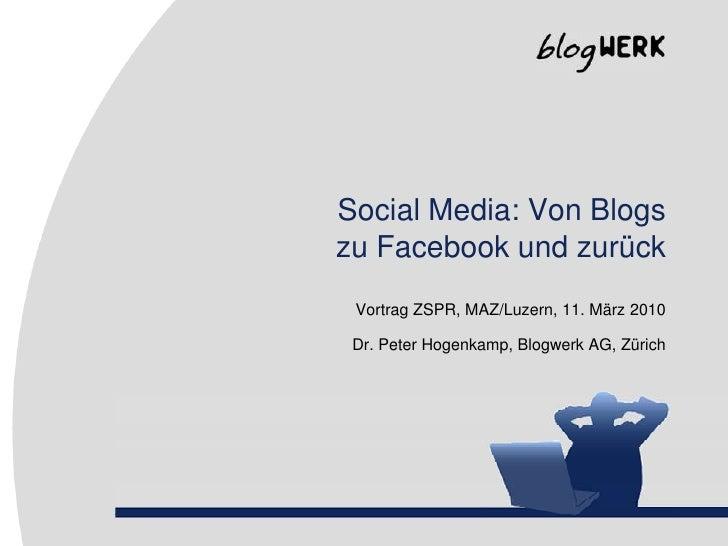 Social Media: Von Blogszu Facebook und zurück<br />Vortrag ZSPR, MAZ/Luzern, 11. März 2010<br />Dr. Peter Hogenkamp, Blogw...