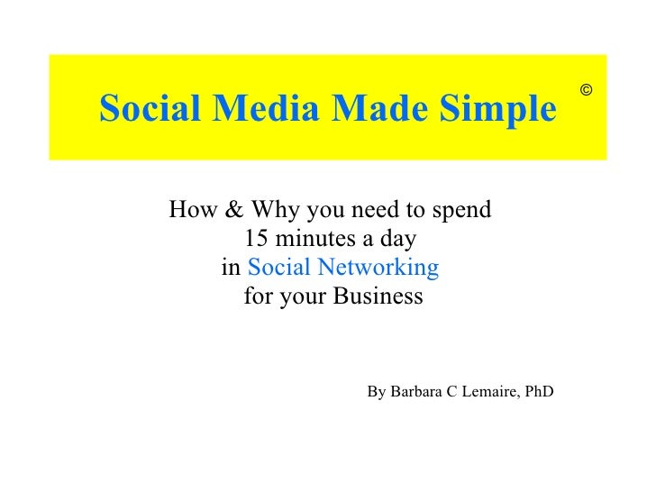 Social Media Made Simple How & Why you need to spend  15 minutes a day  in  Social Networking   for your Business © By Bar...