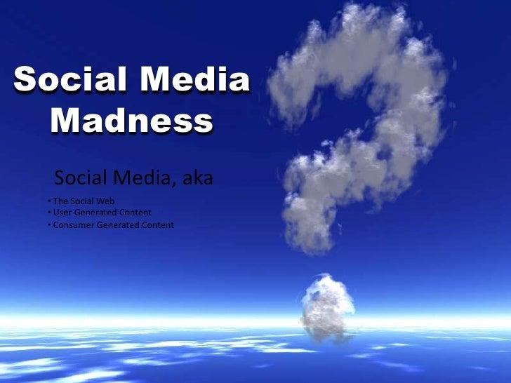 Social Media Madness<br />Social Media, aka<br /><ul><li> The Social Web